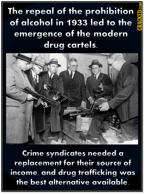 The repeal of the prohibition of alcohol in 1933 led to the emergence of the modern CRAGN drug cartels. Crime syndicates needed a replacement for thei