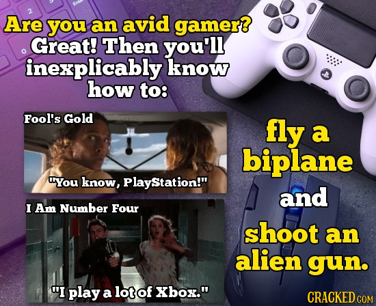 2 Are you an avid gamer Great! Then you'll inexplicably know how to: Fool's Gold fly a biplane You know, PlayStation! and I Am Number Four shoot an a