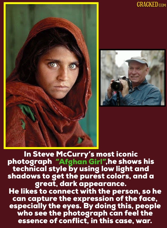 CRACKEDcO In Steve McCurry's most iconic photograph Afghan Girlhe shows his technical style by using low light and shadows to get the purest colors,