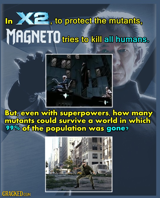 X2, In to protect the mutants, MAGNETO tries to kill all humans. But, even with superpowers, how many mutants could survive a world in which 99% of th