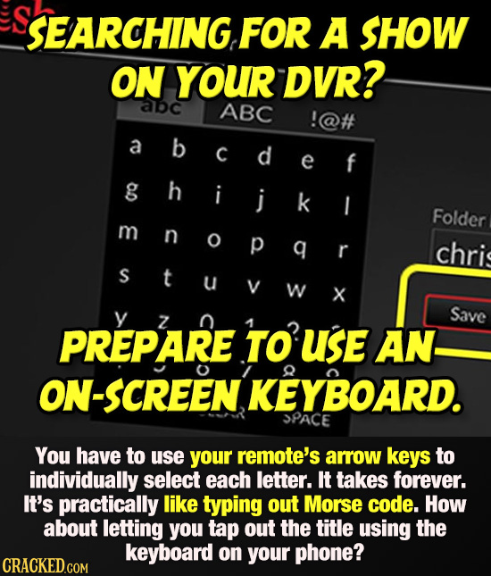 SEARCHING FOr A SHOW ON YOUR DVR? abc ABC !@# abcdef a C e g ghijk h i k I Folder m n O p q r chri S t U W X Save Z PREPARE TO USE AN. ON-SCREEN KEYBO