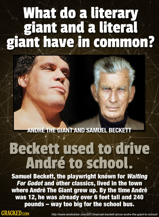 What do a literary giant and a literal giant have in common? ANDRE THE GIANT AND SAMUEL BECKETT Beckett used to drive Andre to school. Samuel Beckett,
