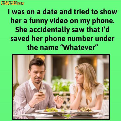 CRACKEDCON I was on a date and tried to show her a funny video on my phone. She accidentally saw that I'd saved her phone number under the name Whate