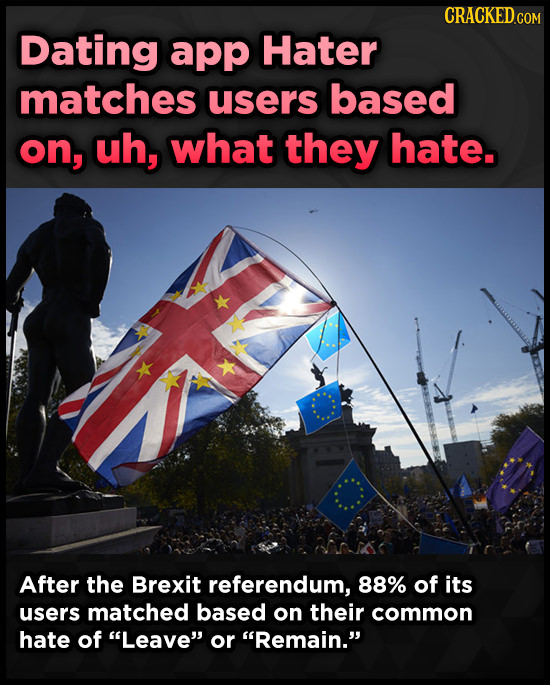 Dating app Hater matches users based on, uh, what they hate. After the Brexit referendum, 88% of its users matched based on their common hate of Leav