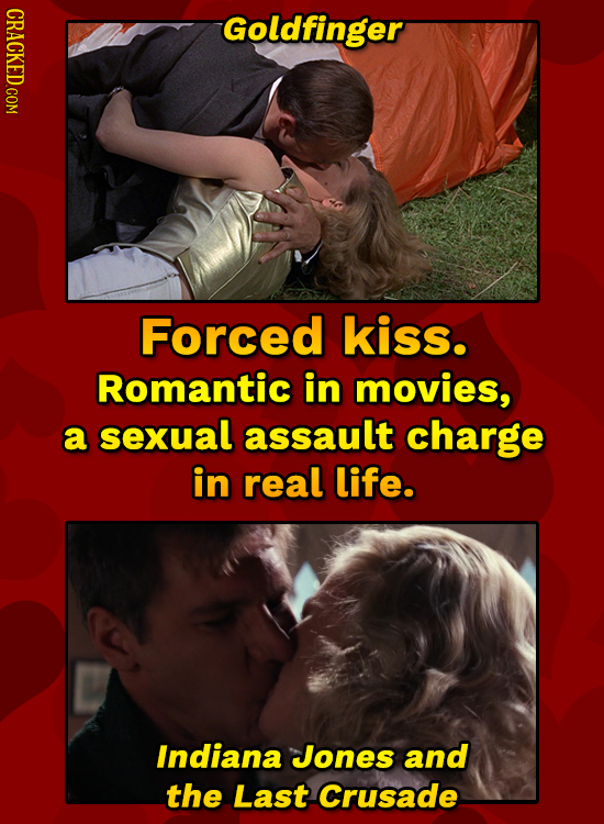 Goldfinger Forced kiss. Romantic in movies, a sexual assault charge in real life. Indiana Jones and the Last Crusade