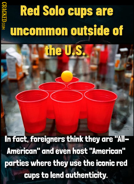 CRACKEDGOM Red Solo cups are uncommon outside of the U.S. In fact, foreigners think they are AIl- American and even host American parties where th