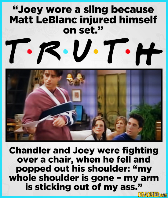 Joey wore a sling because Matt LeBlanc injured himself on set. T-R.U.T. Chandler and Joey were fighting over a chair, when he fell and popped out hi