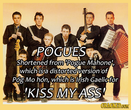 POGUES Shortened from 9Pogue Mahone', which isa distorted version'of Pog Mo hon, which is Irish Gaelisfor 'KISS MY ASS! CRACKEDCONT