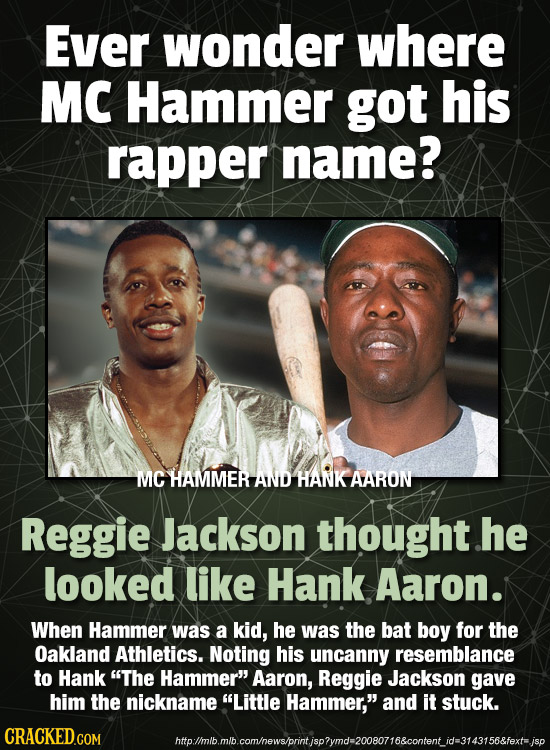 Ever wonder where MC Hammer got his rapper name? MC HAMMER AND HANK AARON Reggie Jackson thought he looked like Hank Aaron. When Hammer was a kid, he