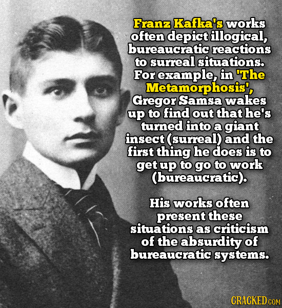 Franz Kafka's works often depict illogical, bureaucratic reactions to surreal situations. For example, in 'The Metamorphosis', Gregor Samsa wakes up t