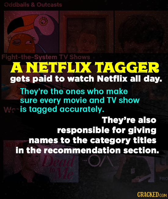 Oddballs & Outcasts Fight-the-SystemT TV Shows A NETFLIX TAGGER gets paid to watch Netflix all day. They're the ones who make sure every movie and TV