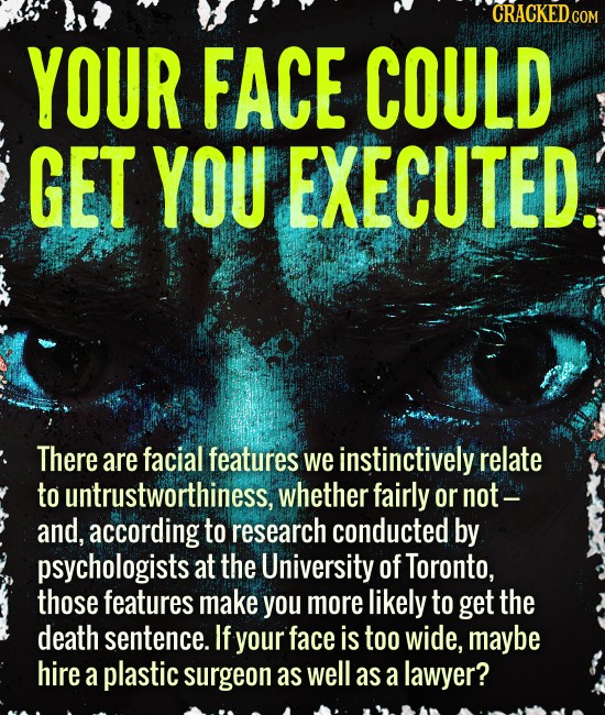 CRACKED COM YOUR FACE COULD GET YOU EXECUTED. There are facial features we instinctively relate to untrustworthiness, whether fairly or not- and, acco