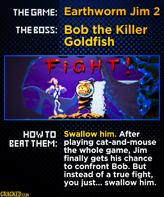 THE GAME: Earthworm Jim 2 THE EDSS: Bob the Killer GOldfish FIGHVP HOW TO Swallow him: After EEAT THEM: playing cat-and-mouse the whole game, Jim fina