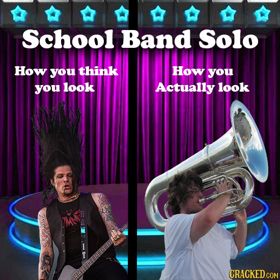 School Band Solo How you think How you you look Actually look CRACKED.COM
