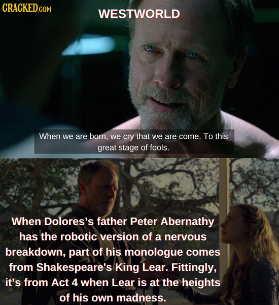 CRACKED.COM WESTWORLD When we are born, we cry that we are come. To this great stage of fools. When Dolores's father Peter Abernathy has the robotic v