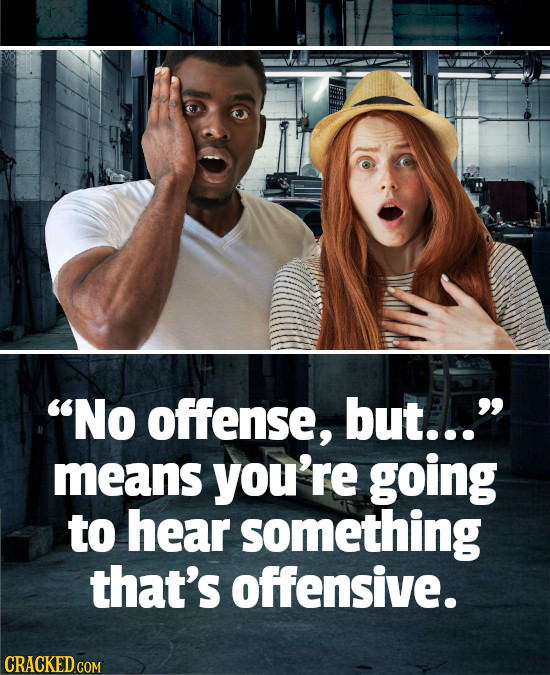 No offense, but... means you're going to hear something that's offensive.