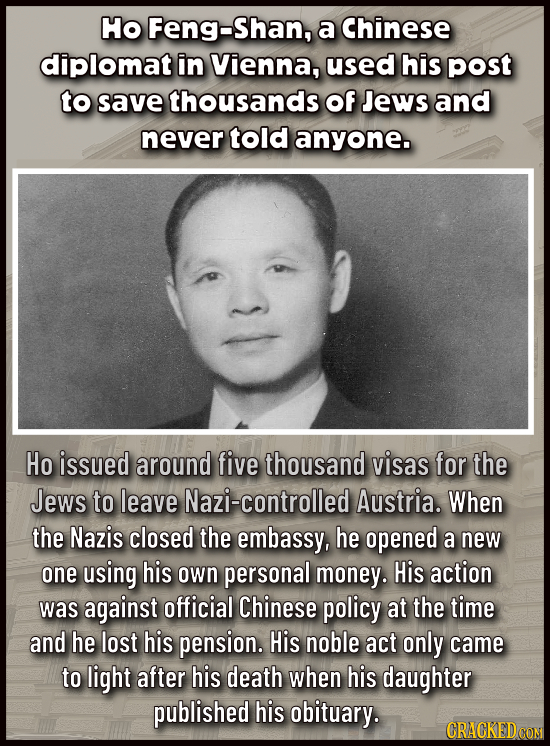 Ho Feng-Shan, a Chinese diplomat in Vienna, used his post to save thousands of Jews and never told anyone. Ho issued around five thousand visas for th