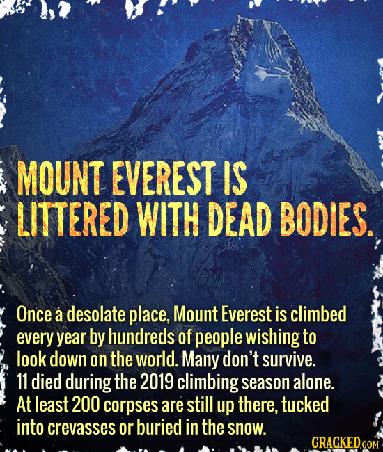 MOUNT EVEREST IS LITTERED WITH DEAD BODIES. Once a desolate place, Mount Everest is climbed every year by hundreds of people wishing to look down on t