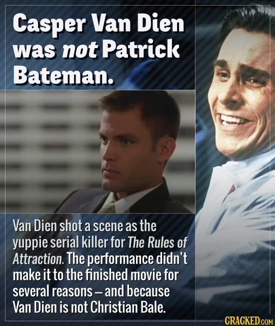 Casper Van Dien was not Patrick Bateman. Van Dien shot a scene as the yuppie serial killer for The Rules of Attraction. The performance didn't make it