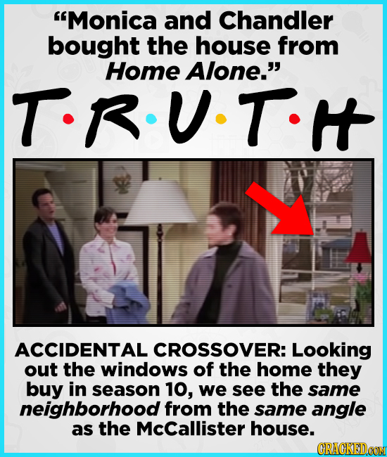 Monica and Chandler bought the house from Home Alone. T.RUT I ACCIDENTAL CROSSOVER: Looking out the windows of the home they buy in season 10, we se