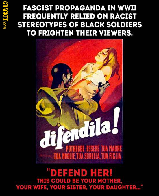 GRAOL FASCIST PROPAGANDA IN WWII FREQUENTLY RELIED ON RACIST STEREOTYPES oF BLACK SOLDIERS TO FRIGHTEN THEIR VIEWERS. difendila! POTREBBE ESSERE TUA M