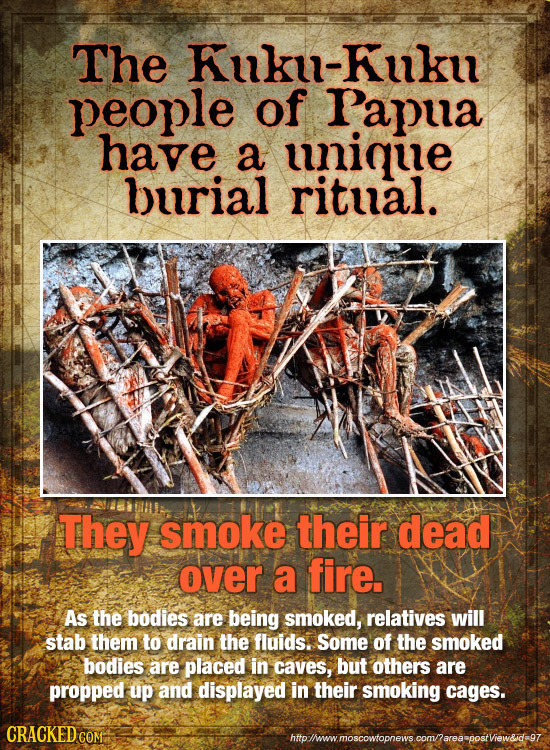 The Kuku-Kuku people of Papua have a unique burial ritual. They smoke their dead over a fire. As the bodies are being smoked, relatives will stab them