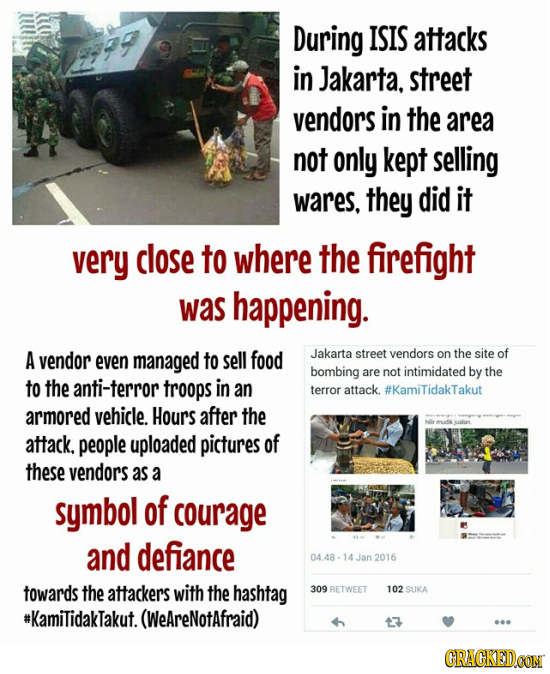 During ISIS attacks in Jakarta, street vendors in the area not only kept selling wares. they did it very close to where the firefight was happening. A