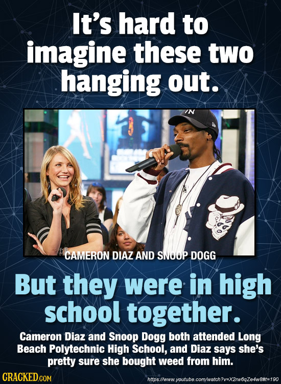 It's hard to imagine these two hanging out. IN CAMERON DIAZ AND SNOOP DOGG But they were in high school together. Cameron Diaz and Snoop Dogg both att