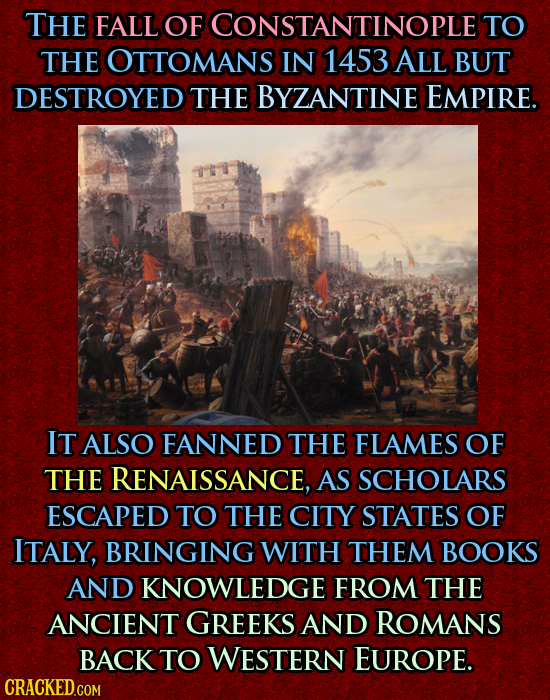 THE FALL OF CONSTANTINOPLES TO THE OTTOMANS IN 1453 ALL BUT DESTROYED THE BYZANTINE EMPIRE. IT ALSO FANNED THE FLAMES OF THE RENAISSANCE, AS SCHOLARS
