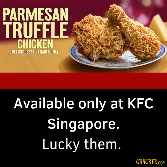 PARMESAN TRUFFLE CHICKEN DELICIOUSLY UNTRADITIONAL Available only at KFC Singapore. Lucky them. CRACKED.COM