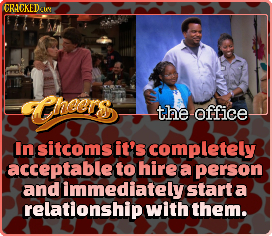 CRACKED COM theers the office In sitcoms it's completely acceptable to hire a person and immediately start: a relationship with them.