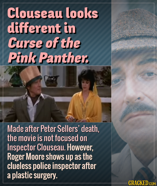 Clouseau looks different in Curse of the Pink Panther. Made after Peter Sellers' death, the movie is not focused on Inspector Clouseau. However, Roger