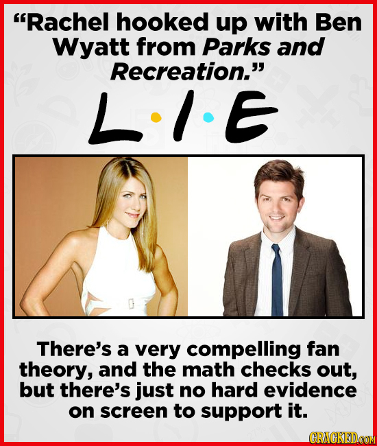 Rachel hooked up with Ben Wyatt from Parks and Recreation. LIE There's a very compelling fan theory, and the math checks out, but there's just no ha
