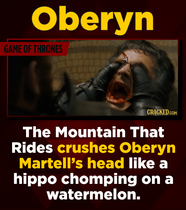 Oberyn GAME OF THRONES CRACKEDCON The Mountain That Rides crushes Oberyn Martell's head like a hippo chomping on a watermelon.