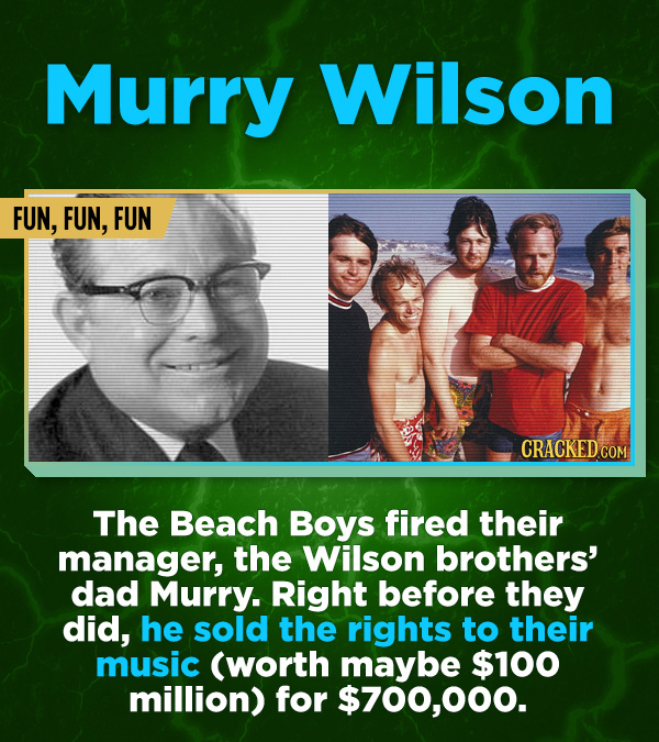 16 All-Time Stunner Jerk Moves - The Beach Boys fired their manager, the Wilson brothers' dad Murry. Right before they did, he sold the rights to thei