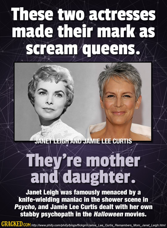 These two actresses made their mark as scream queens. JANET LEIG AND JAMIE LEE CURTIS They're mother and daughter. Janet Leigh was famously menaced by