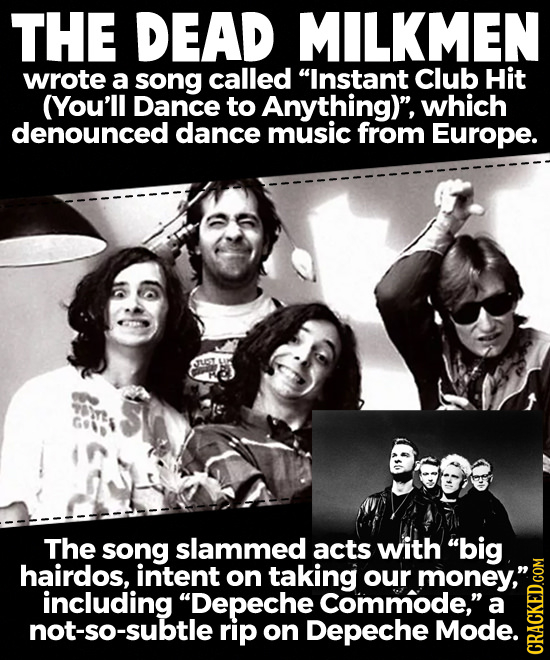 THE DEAD MILKMEN wrote a song called Instant Club Hit (You'll Dance to Anything), which denounced dance music from Europe. The song slammed acts wit