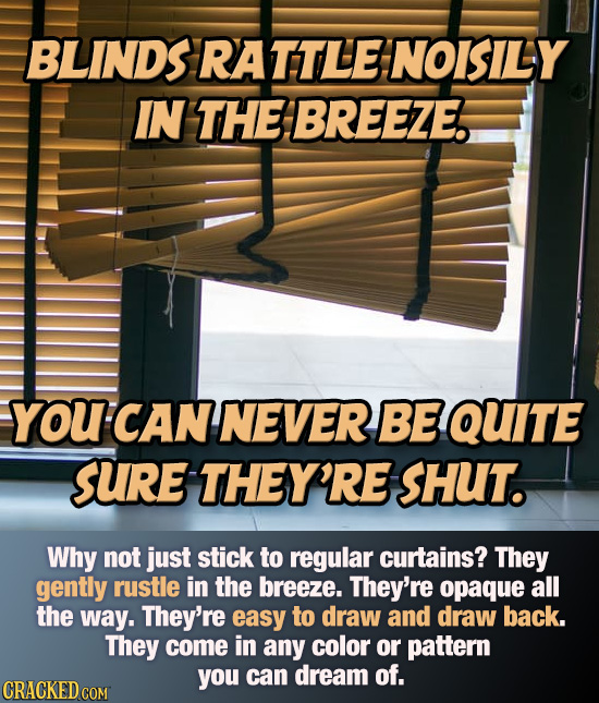 BLINDS RATTLE: NOISILY IN THE BREEZE. YOU CAN NEVER BE QUITE SURE THEY'RE SHUT. Why not just stick to regular curtains? They gently rustle in the bree