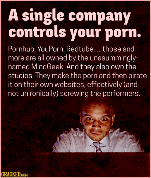A single company controls your porn. Pornhub, YouPorn, Redtube... those and more are all owned by the unasummingly- named MindGeek. And they also own