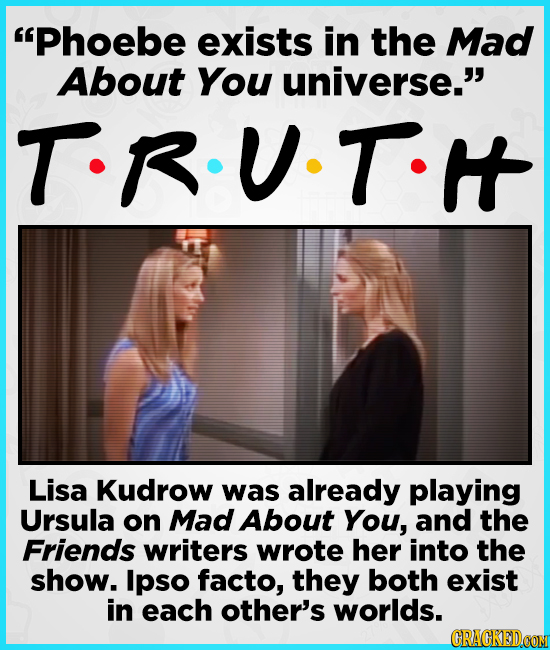 Phoebe exists in the Mad About You universe. T-RUTH Lisa Kudrow was already playing Ursula on Mad About You, and the Friends writers wrote her into