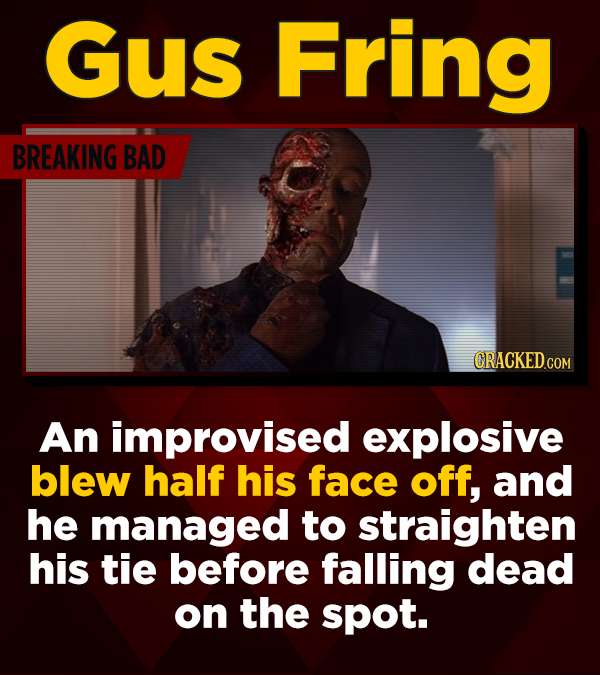 Gus Fring BREAKING BAD CRACKED.CO An improvised explosive blew half his face off, and he managed to straighten his tie before falling dead on the spot