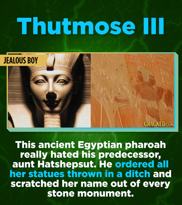 16 All-Time Stunner Jerk Moves - This ancient Egyptian pharoah really hated his predecessor, aunt Hatshepsut. He ordered all her statues thrown in a d