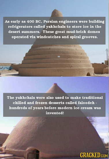 As early as 400 BC, Persian engineers were building refrigerators called yakhchals to store ice in the desert summers. These great mud-brick domes ope