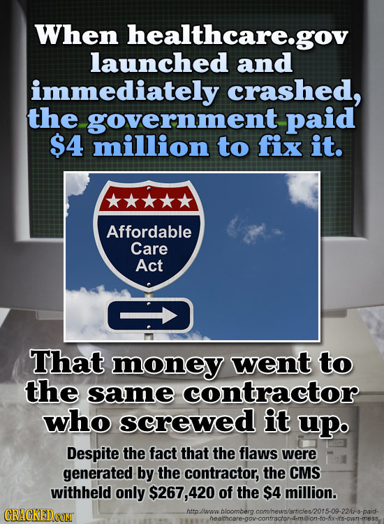 When healthcare.gov launched and immediately crashed, the -government paid $4 million to fix it. Affordable Care Act That money went to the same contr