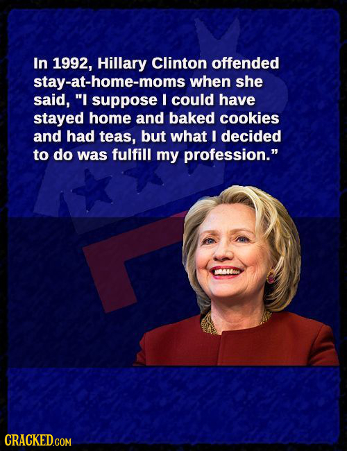 In 1992, Hillary Clinton offended stay-at-home-moms when she said, I suppose I could have stayed home and baked cookies and had teas, but what I deci