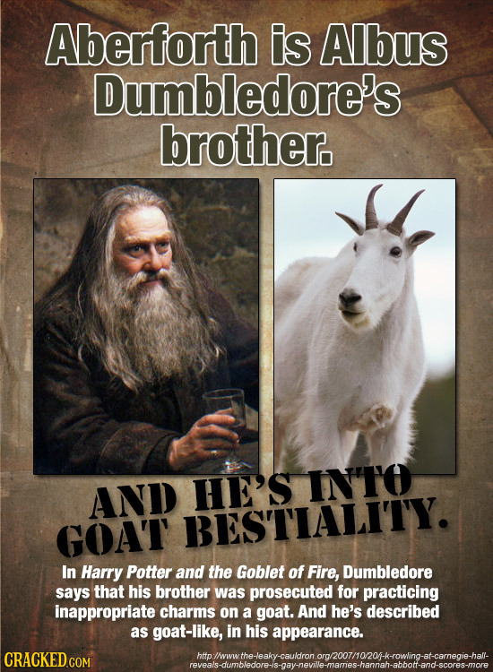 Aberforth is Albus Dumbledore's brother. HE'S INTO AND GOAT BESTIALITY. In Harry Potter and the Goblet of Fire, Dumbledore says that his brother was p