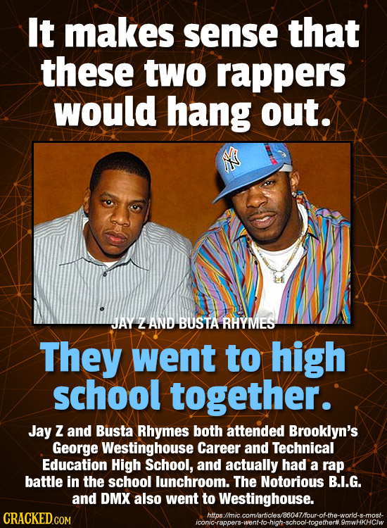 It makes sense that these two rappers would hang out. JAY Z AND BUSTA RHYMES They went to high school together. Jay Z and Busta Rhymes both attended B