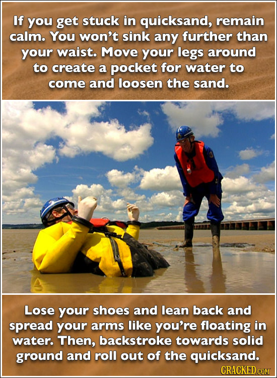 If you get stuck in quicksand, remain calm. You won't sink any further than your waist. Move your legs around to create a pocket for water to come and