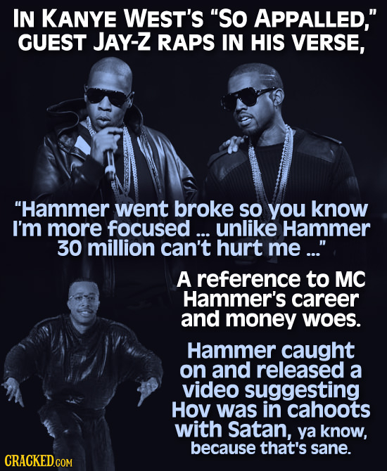 IN KANYE WEST'S So APPALLED, GUEST JAY-Z RAPS IN HIS VERSE, Hammer went broke sO you know I'm more focused... unlike Hammer 30 million can't hurt m