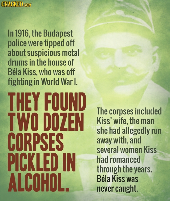 In 1916, the Budapest police were tipped off about suspicious metal drums in the house of Bela Kiss, who was off fighting in World Warl. THEY FOUND TW